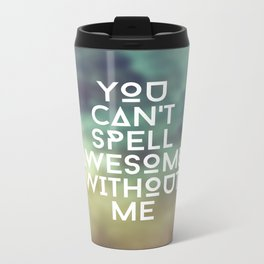 You can't spell awesome without me Metal Travel Mug