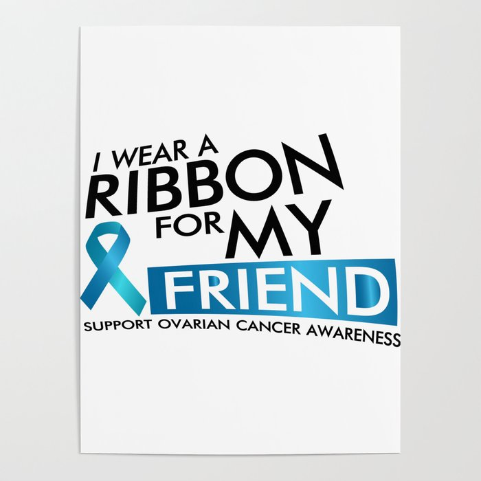 I Wear Teal For My Friend Ovarian Cancer Awareness Poster By Aombin Society6