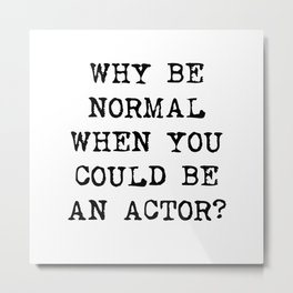 Why be normal when you could be an actor? Metal Print
