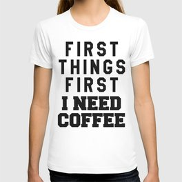 FIRST THINGS FIRST I NEED COFFEE T-shirt