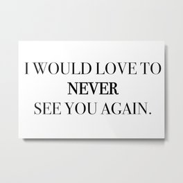 I would love to never see you again. Metal Print