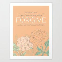 Sometimes I am at My Bravest When I Forgive Art Print