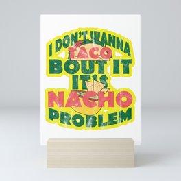 I Don't Wanna Taco Bout It Its Nacho Problem - Funny Food lovers Mexican Taco and Nacho Statement Mini Art Print