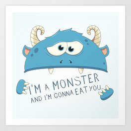I Am A Monster And I Am Gonna Eat You Art Print