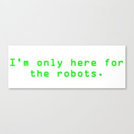 """Green """"I'm only here for the robots."""" T-Shirt Canvas Print"""