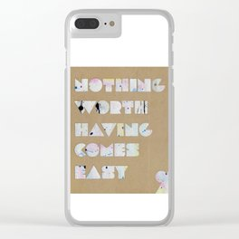Nothing Worth Having Comes Easy Clear iPhone Case