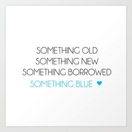 Something Old Something New Something Borrowed Something Blue Art Print