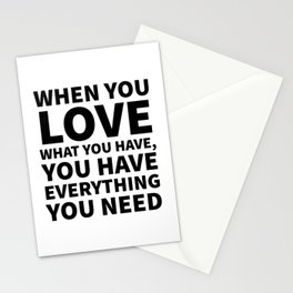 When You Love What You Have, You Have Everything You Need Stationery Cards