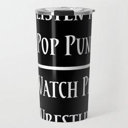 Listen to Pop Punk. Watch Pro Wrestling. Travel Mug