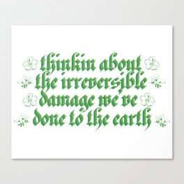 thinkin about the irreversible damage we've done to the earth Canvas Print