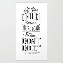 If You Don't Like What You're Doing, Then Don't Do It Art Print