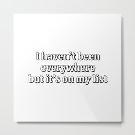 I haven't been everywhere, but it's on my list - funny travel memes Metal Print