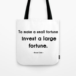 To make a small fortune, invest a large fortune -- Bruce Cohn Tote Bag