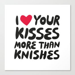 I love your kisses more than knishes Canvas Print