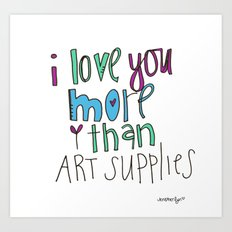 i love you. MORE than art supplies. Art Print