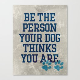 Be the Person your Dog thinks you are Canvas Print