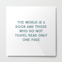 The world is a book and those who do not travel read only one page - Famous travel quotes Metal Print