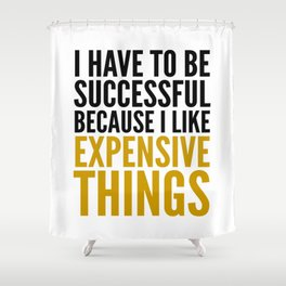 I HAVE TO BE SUCCESSFUL BECAUSE I LIKE EXPENSIVE THINGS Shower Curtain