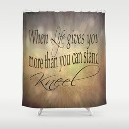 When Life Gives You More Than You Can Stand, Kneel Shower Curtain