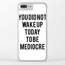 You did not wake up today to be mediocre Clear iPhone Case