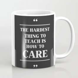 The Hardest Think To Teach Is How to Care. Coffee Mug