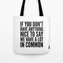 If You Don't Have Anything Nice To Say We Have A Lot In Common Tote Bag