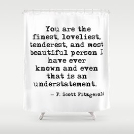 The finest, loveliest, tenderest and most beautiful person - F Scott Fitzgerald Shower Curtain