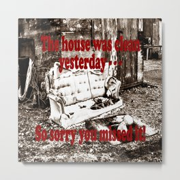 The house was clean yesterday . . . So sorry you missed it! Metal Print