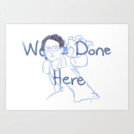 We're Done Here Art Print