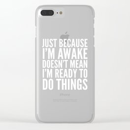 Just Because I'm Awake Doesn't Mean I'm Ready To Do Things (Black & White) Clear iPhone Case