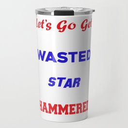 Lets Go Get White Girl Wasted Star Spangled Hammered T-shirt Travel Mug