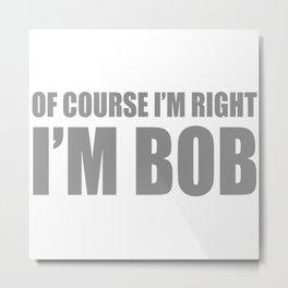 Of Course I'm Right I'm Bob Metal Print