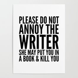 Please do not annoy the writer. She may put you in a book and kill you. Poster
