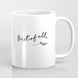 first of all, ew Coffee Mug