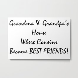 Grandmas and grandpas house where cousins become best friends Metal Print