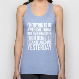 I'M TRYING TO BE AWESOME TODAY, BUT I'M EXHAUSTED FROM BEING SO FREAKIN' AWESOME YESTERDAY (B&W) Unisex Tank Top