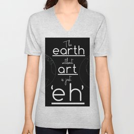 """The Earth Without Art is Just """"Eh"""" (black background) Unisex V-Neck"""