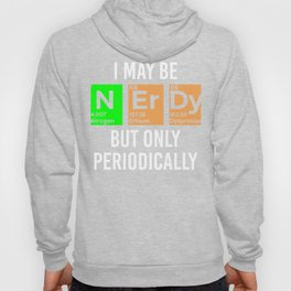 I May Be Nerdy but Only Periodically - Funny Gift Hoody