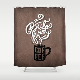 But First, Coffee.  Shower Curtain