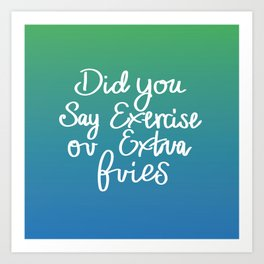 Did You say Exercise or Extra Fries - Green and Blue quote Art Print