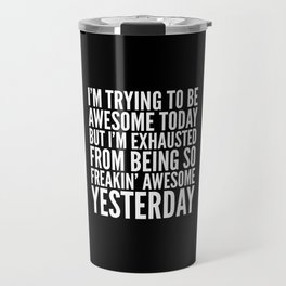 I'M TRYING TO BE AWESOME TODAY, BUT I'M EXHAUSTED FROM BEING SO FREAKIN' AWESOME YESTERDAY (B&W) Travel Mug