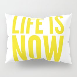 Life is now Pillow Sham
