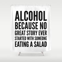 alcohol Shower Curtains featuring ALCOHOL BECAUSE NO GREAT STORY EVER STARTED WITH SOMEONE EATING A SALAD by CreativeAngel