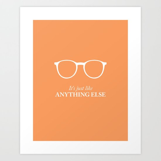 It's Just Like Anything Else Art Print