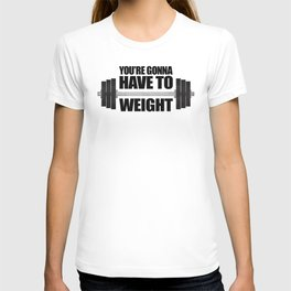 You're Gonna Have To Weight T-shirt