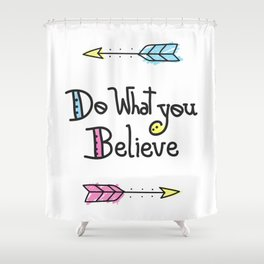 Do What You Believe Shower Curtain