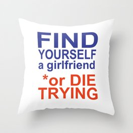 find yourself a girlfriend or die trying Throw Pillow