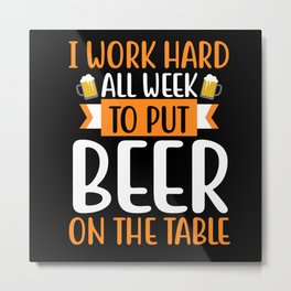 I Work Hard all Week to put Beer on the Table Metal Print