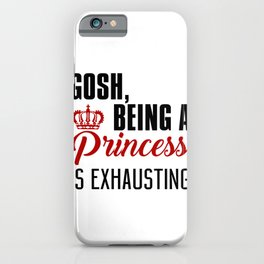 Gosh Being A Princess Is Exhausting iPhone Case