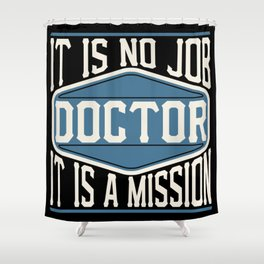 Doctor  - It Is No Job, It Is A Mission Shower Curtain